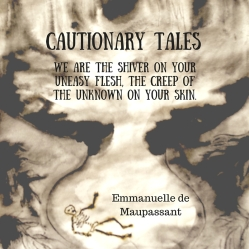 Cautionary Tales  Emmanuelle de Maupassant - We are the shiver on your uneasy flesh, The creep of the unknown on your skin