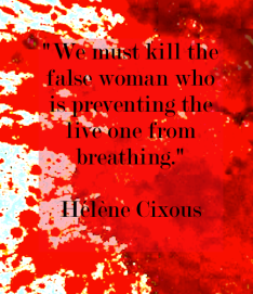 %22we-must-kill-the-false-woman-who-is-preventing-the-live-one-from-breathing-%22-quote-helene-cixous